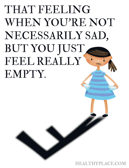 Depression quote - That feeling when you're not necessarily sad, but you just feel really empty.