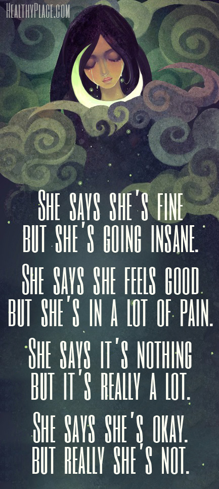 Depression quote - She says she's fine but she's going insane. She says she feels good but she's in a lot of pain. She says it's nothing but it's really a lot. she says she's okay. but really she's not.