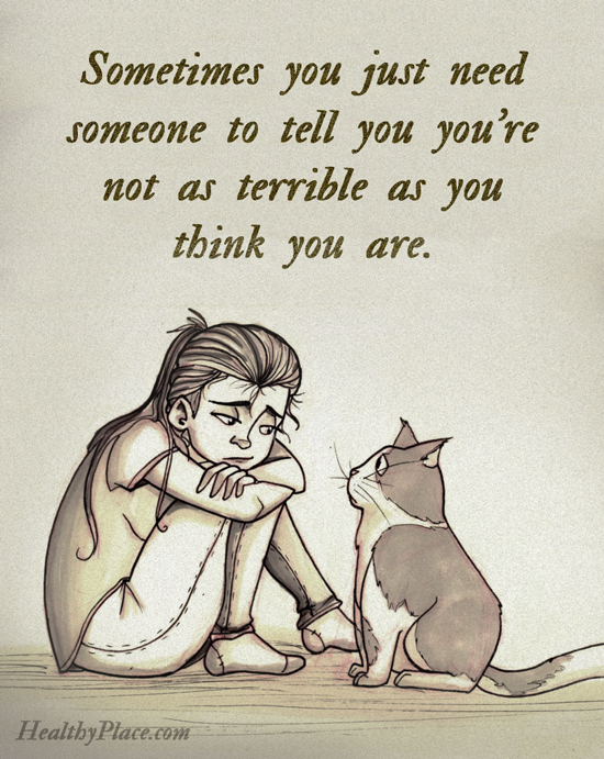 Quote on depression - Sometimes you just need someone to tell you you're not as terrible as yo u think you are.