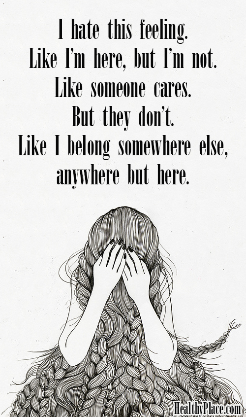 Depression quote - I hate this feeling. Like I'm here, but I'm not. Like someone cares. But they don't. Like I belong somewhere else, anywhere but here.