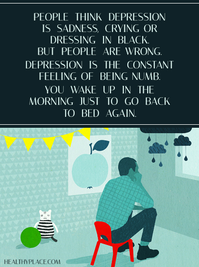 Quote on depression - People think depression is sadness, crying or dressing in black. But people are wrong. Depression is the constant feeling of being numb. You wake up in the morning just to go back to bed again.