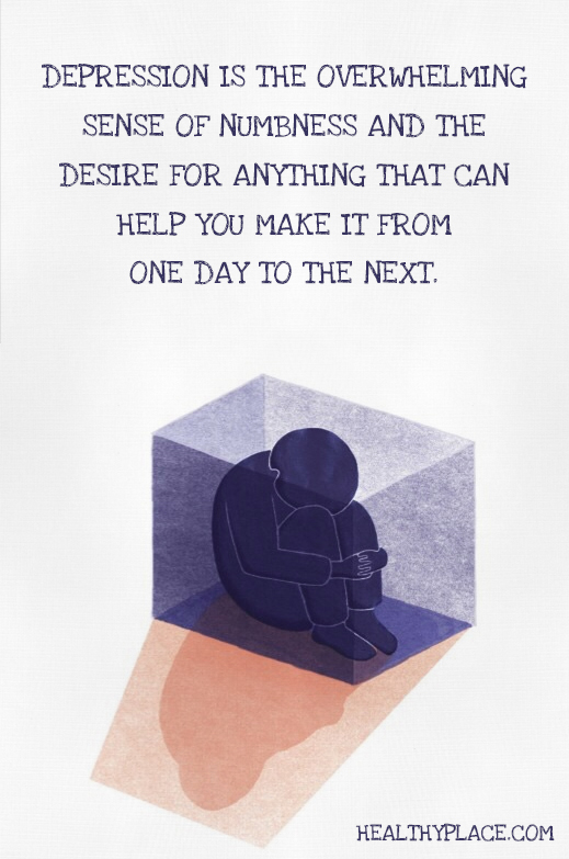 Depression quote - Depression is the overwhelming sense of numbness and the desire for anything that can help you make it from one day to the next.