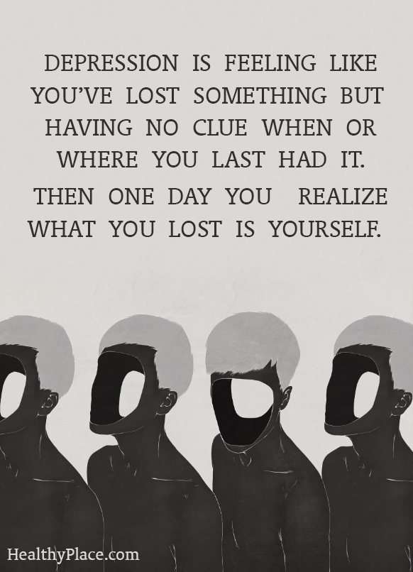 Quote on depression - Depression is feeling like you're lost something but having no clue when or where you last had it. Then one day you realize what you lost is yourself.