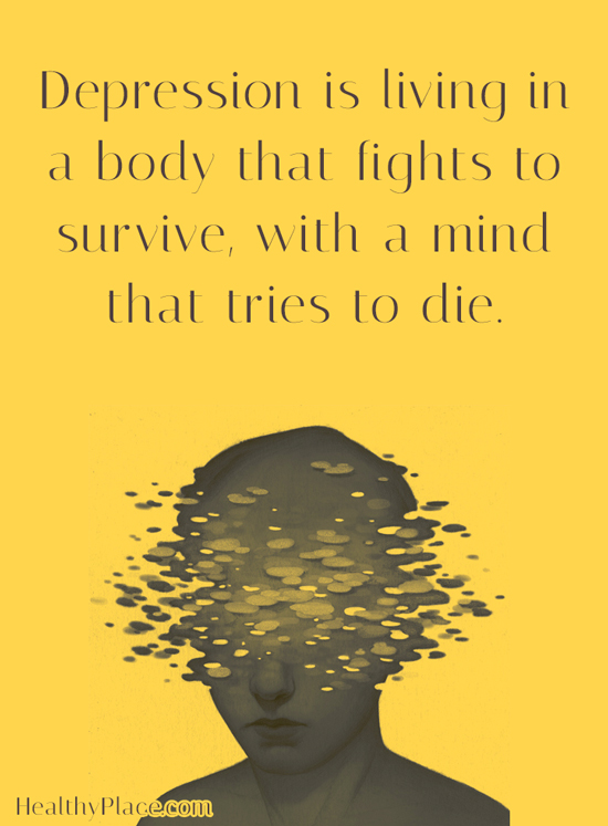 Quote on depression - Depression is living in a body that fights to survive, with a mind that tries to die.