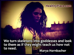 Insightful quote on eating disorders - We turn skeletons into goddesses and look to them as if they might teach us how not to need.