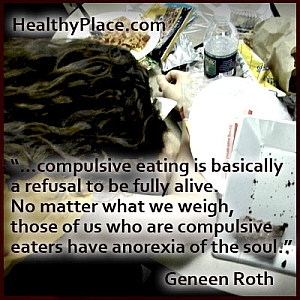 Insightful quote on eating disorders: ...compulsive eating is basically a refusal to be fully alive. No matter what we weigh, those of us who are compulsive eaters have anorexia of the soul.