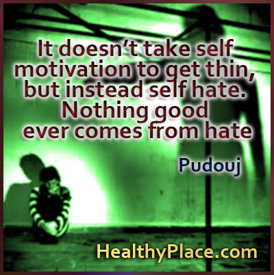 Eating disorder quote - It doesn´t take self motivation to get thin, but instead self hate. Nothing good ever comes from hate.