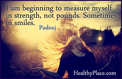 Quote on eating disorders recovery - I am beginning to measure myself in strength, not pounds. Sometimes in smiles.