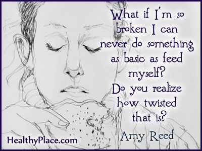 Quote on eating disorders - What if I'm so broken I can never do something as basic as feed myself? Do you realize how twisted that is?