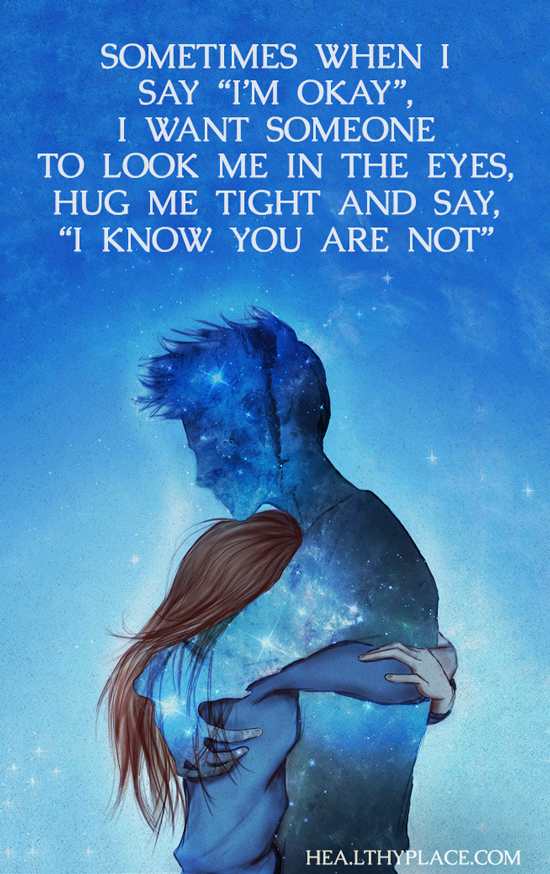 """Mental illness quote - Sometimes when I say """"I'm okay"""" I want someone to look me in the eyes hug me tight and say """"I know you are not."""