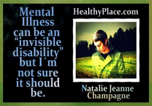 This mental health recovery quote comes from HealthyPlace blogger, Natalie Jeanne Champagne - Mental Illness can be an invisible disability but I´m not sure it should be.