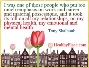 Quote on mental illness - I was one of those people who put too much emphasis on work and career and material possessions, and it took its toll on all my relationships, on my physical health, my emotional and mental health.