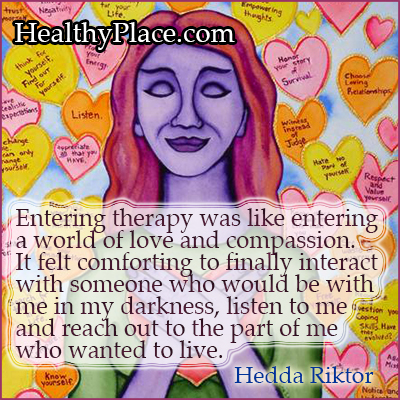 Mental illness quote - Entering therapy was like entering a world of love and compassion. It felt comforting to finally interact with someone who would be with me in my darkness, listen to me and reach out to the part of me who wanted to live.