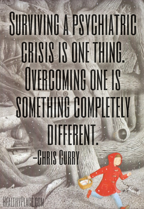Quote on mental health - Surviving a psychiatric crisis is one thing. Overcoming one is something completely different.