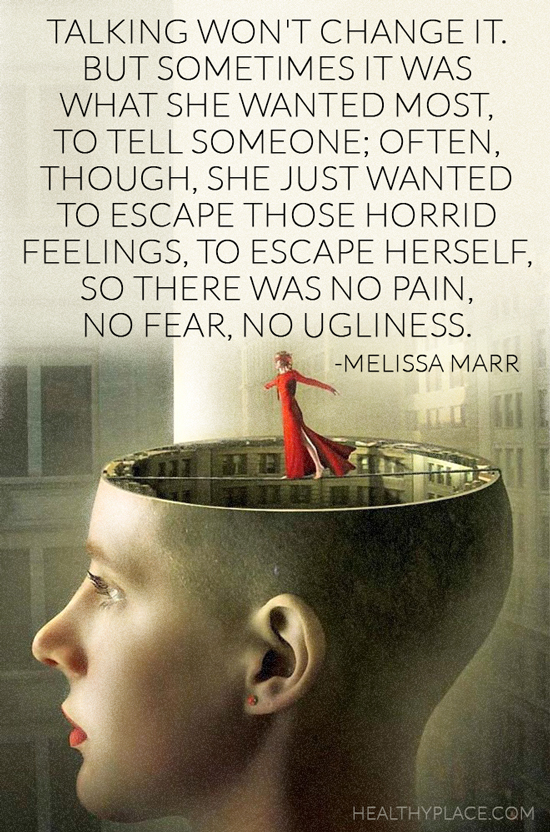 Quote on mental health - Talking won't change it. But sometimes it was what she wanted most, to tell someone; often, though, she just wanted to escape those horrid feelings, to escape herself, so there was no pain, no fear, no ugliness.
