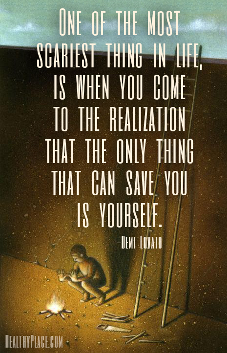 Mental illness quote - One of the most scariest thing in life, is when you come to the realization that the only thing that can save you is yourself.