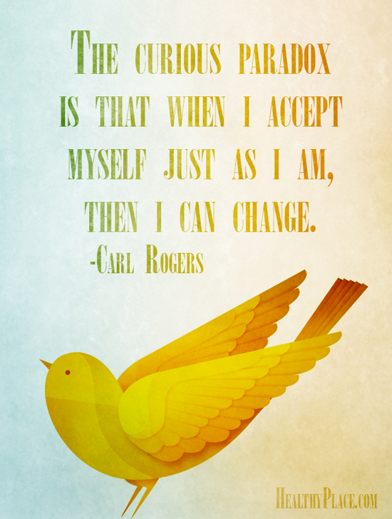 Mental illness quote - The curious paradox is that when I accept myself just as I am, then I can change.