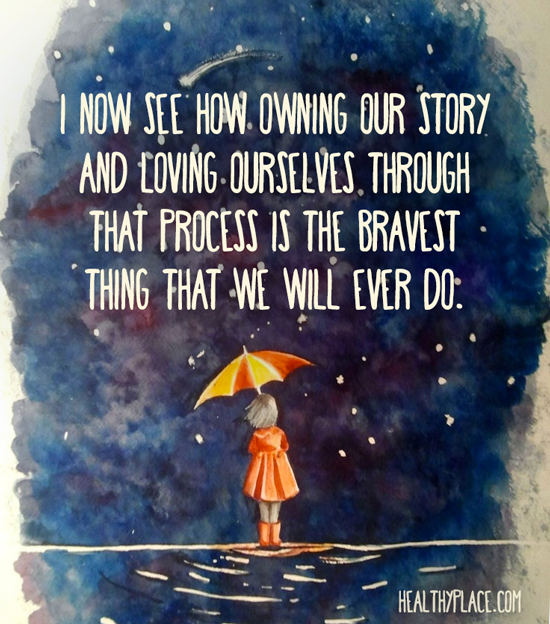 Quote on mental health - I now see how owning our story and loving ourselves through that process is the bravest thing that we will ever do.