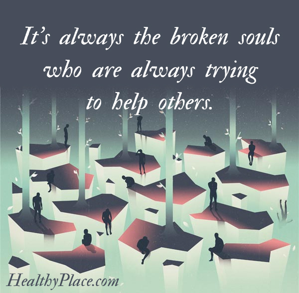 Mental illness quote - It's always the broken souls who are always trying to help others.