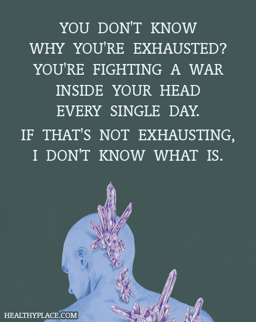 Quote on mental health - You don't know why you're exhausted? You're fighting a war inside your head every single day. If that's not exhausting, I don't know what is.