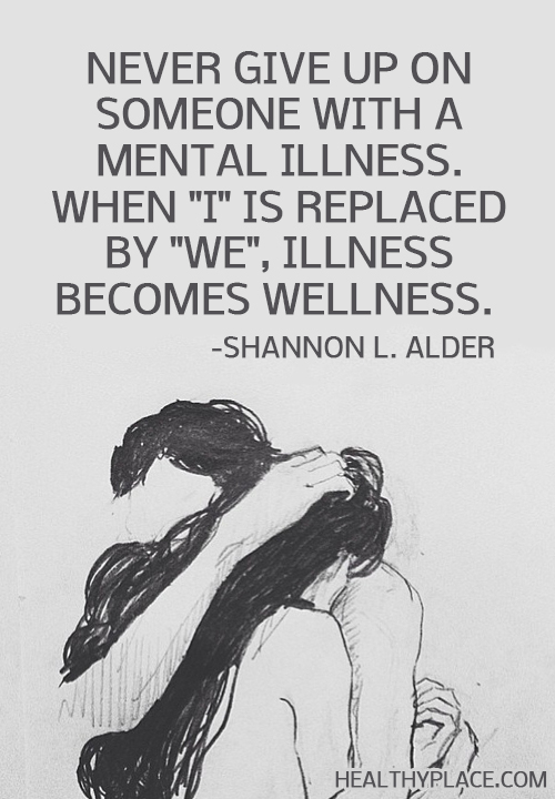 Quote on mental health - Never give up on someone with a mental illness. When I is replaced by We, illness becomes wellness.