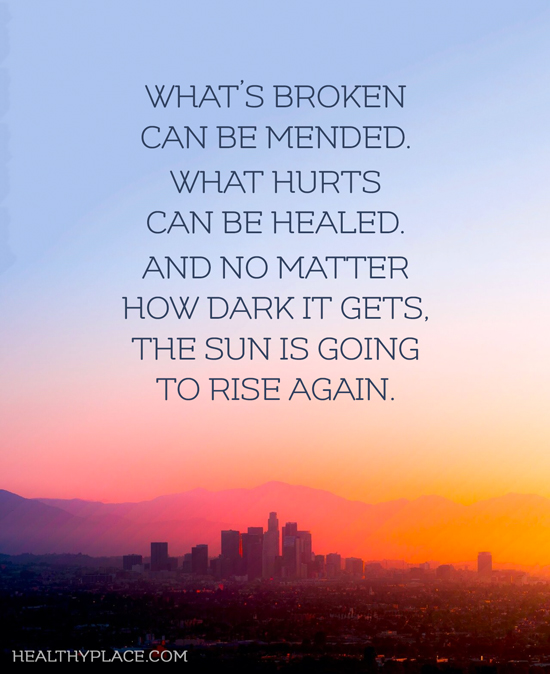 Mental illness quote - What's broken can be mended. What hurts can be healed. And no matter how dark it gets, the sun is going to rise again.