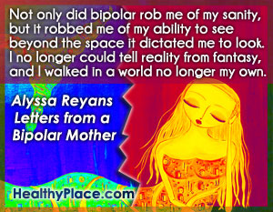 Bipolar quote - Not only did bipolar rob me of my sanity, but it robbed me of my ability to see beyond the space it dictated me to look. I no longer could tell reality from fantasy, and I walked in a world no longer my own.